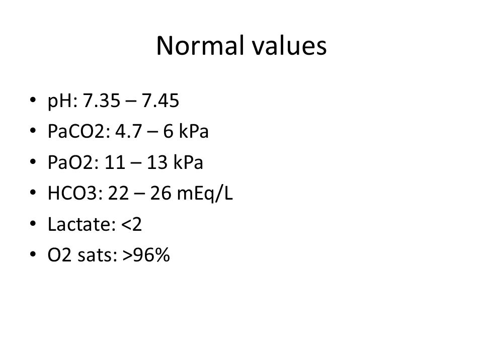 Normal values pH: 7.35 – 7.45 PaCO2: 4.7 – 6 kPa PaO2: 11 – 13 kPa HCO3: 22 – 26 mEq/L Lactate: <2 O2 sats: >96%