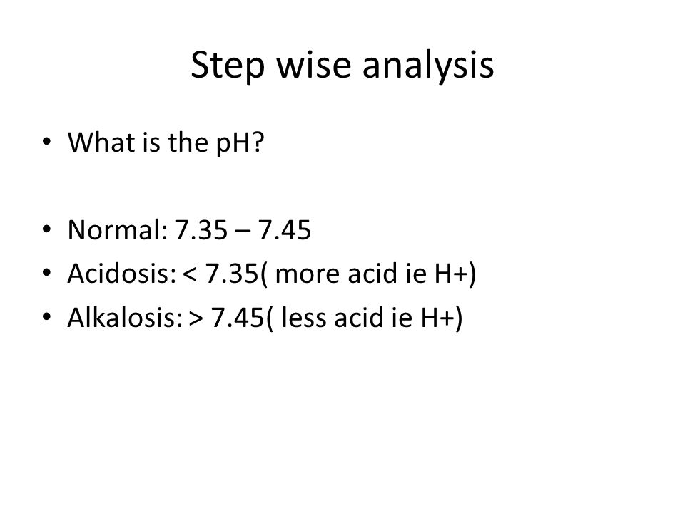 Step wise analysis What is the pH? Normal: 7.35 – 7.45 Acidosis: < 7.35( more acid ie H+) Alkalosis: > 7.45( less acid ie H+)