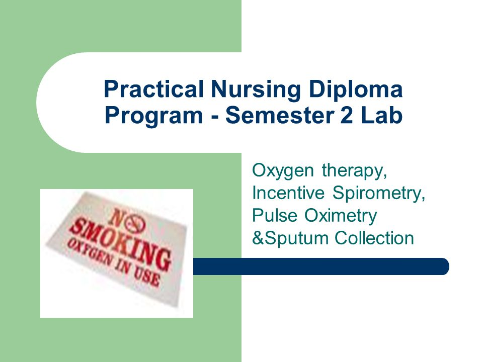 Practical Nursing Diploma Program - Semester 2 Lab Oxygen therapy, Incentive Spirometry, Pulse Oximetry &Sputum Collection