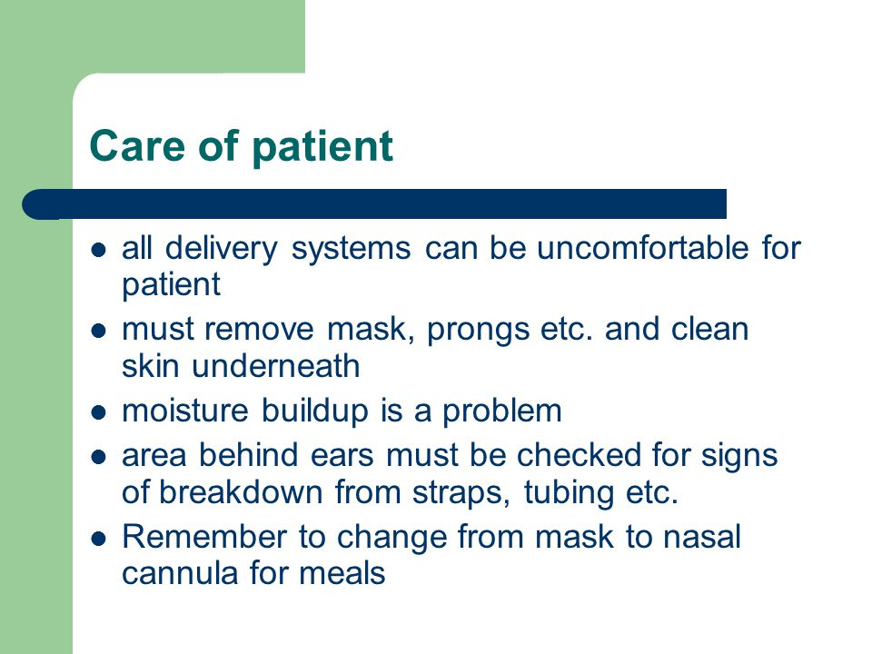 Care of patient all delivery systems can be uncomfortable for patient must remove mask, prongs etc.