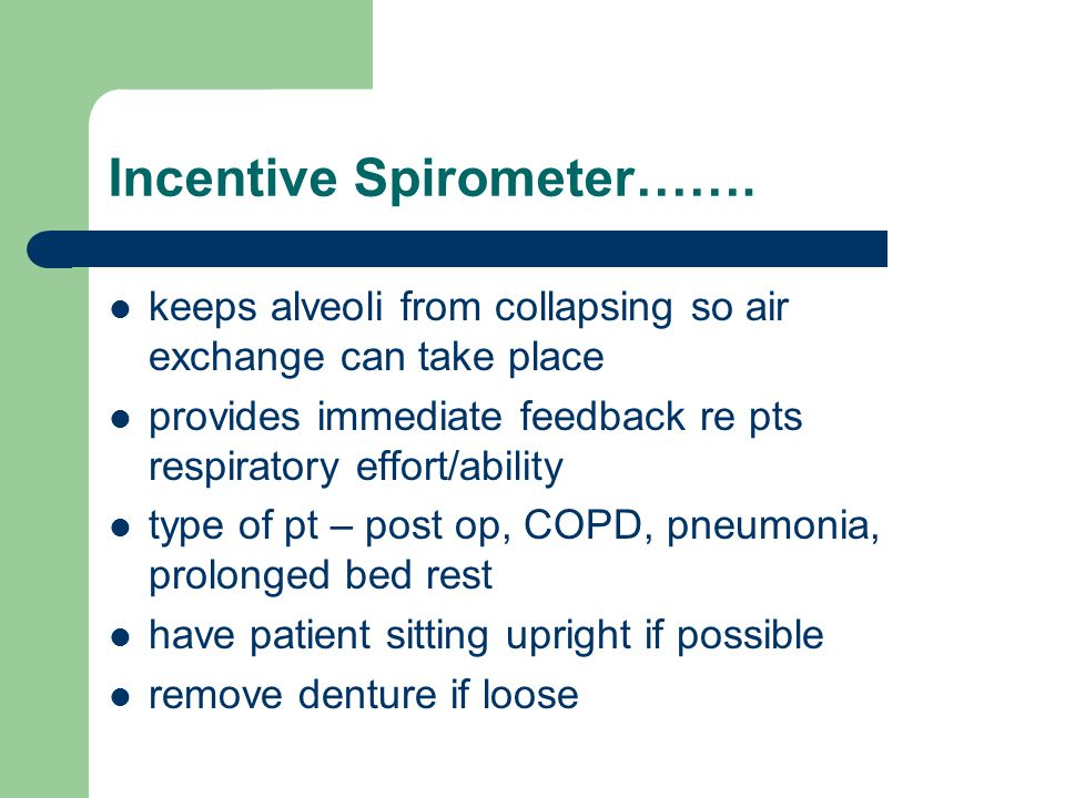 Incentive Spirometer……. keeps alveoli from collapsing so air exchange can take place provides immediate feedback re pts respiratory effort/ability typ