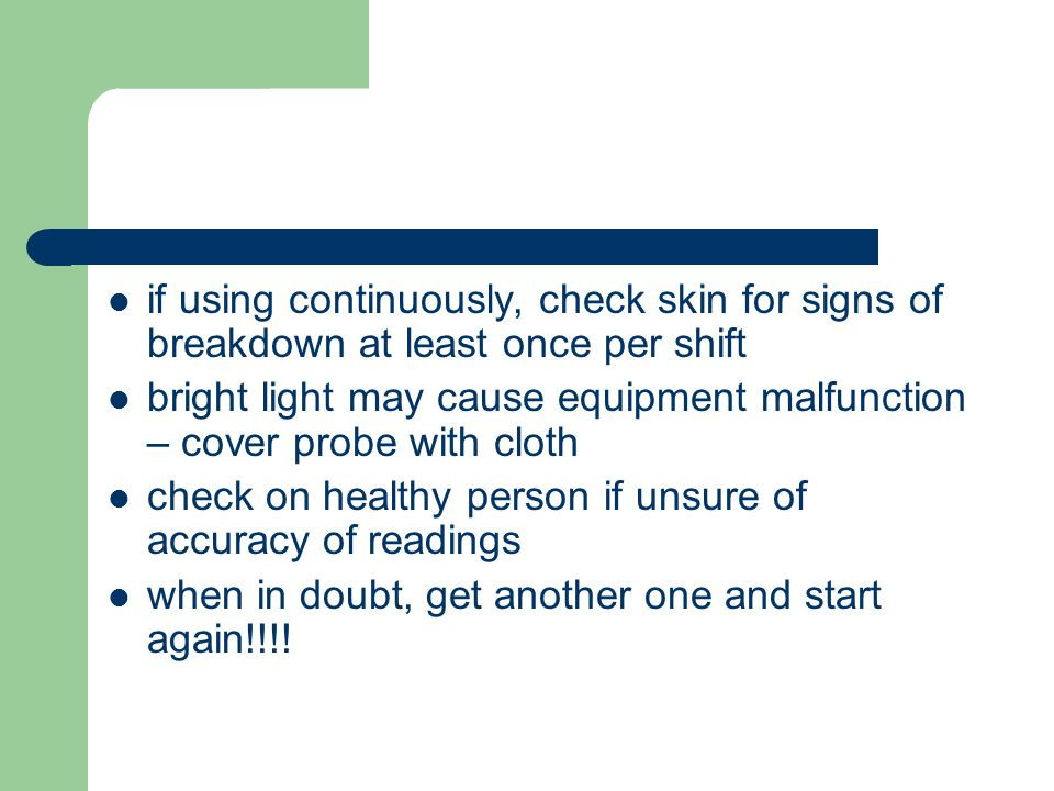 if using continuously, check skin for signs of breakdown at least once per shift bright light may cause equipment malfunction – cover probe with cloth check on healthy person if unsure of accuracy of readings when in doubt, get another one and start again!!!!