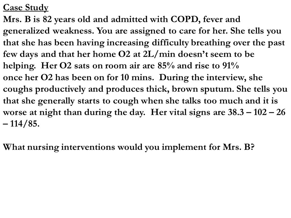 Case Study Mrs. B is 82 years old and admitted with COPD, fever and generalized weakness.