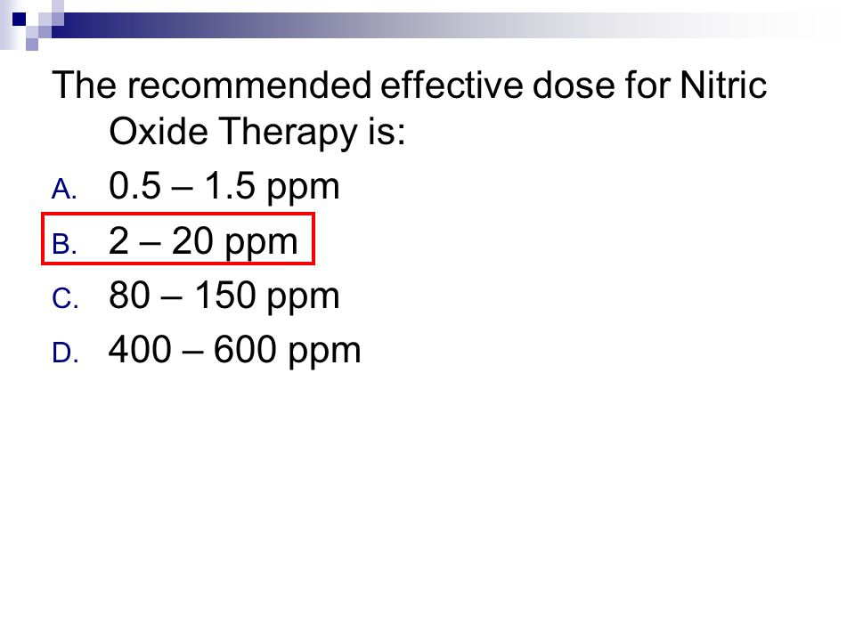 The recommended effective dose for Nitric Oxide Therapy is: A. 0.5 – 1.5 ppm B. 2 – 20 ppm C. 80 – 150 ppm D. 400 – 600 ppm