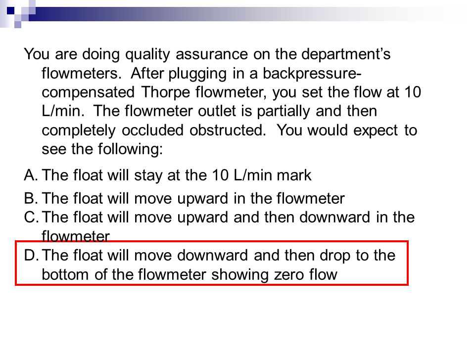 You are doing quality assurance on the department's flowmeters. After plugging in a backpressure- compensated Thorpe flowmeter, you set the flow at 10