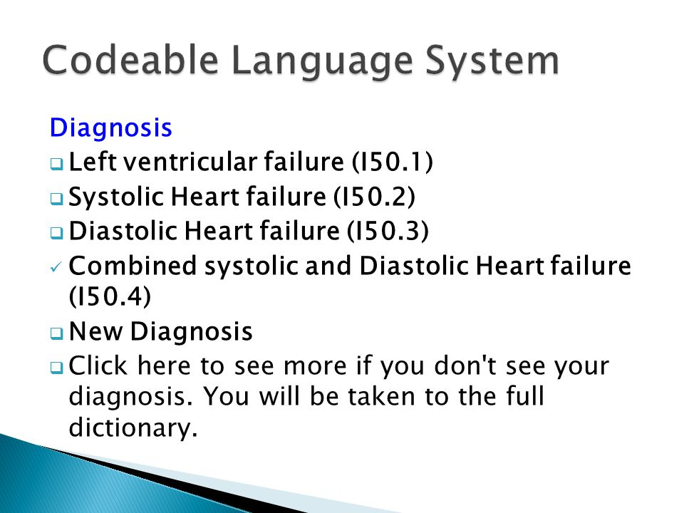 Diagnosis  Left ventricular failure (I50.1)  Systolic Heart failure (I50.2)  Diastolic Heart failure (I50.3) Combined systolic and Diastolic Heart failure (I50.4)  New Diagnosis  Click here to see more if you don t see your diagnosis.