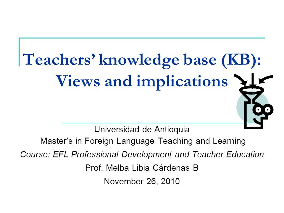 Teachers' knowledge base (KB): Views and implications Universidad de Antioquia Master's in Foreign Language Teaching and Learning Course: EFL Professional Development and Teacher Education Prof.