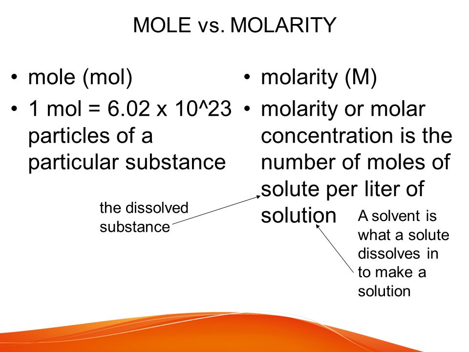 MOLE vs. MOLARITY mole (mol) 1 mol = 6.02 x 10^23 particles of a particular substance molarity (M) molarity or molar concentration is the number of mo
