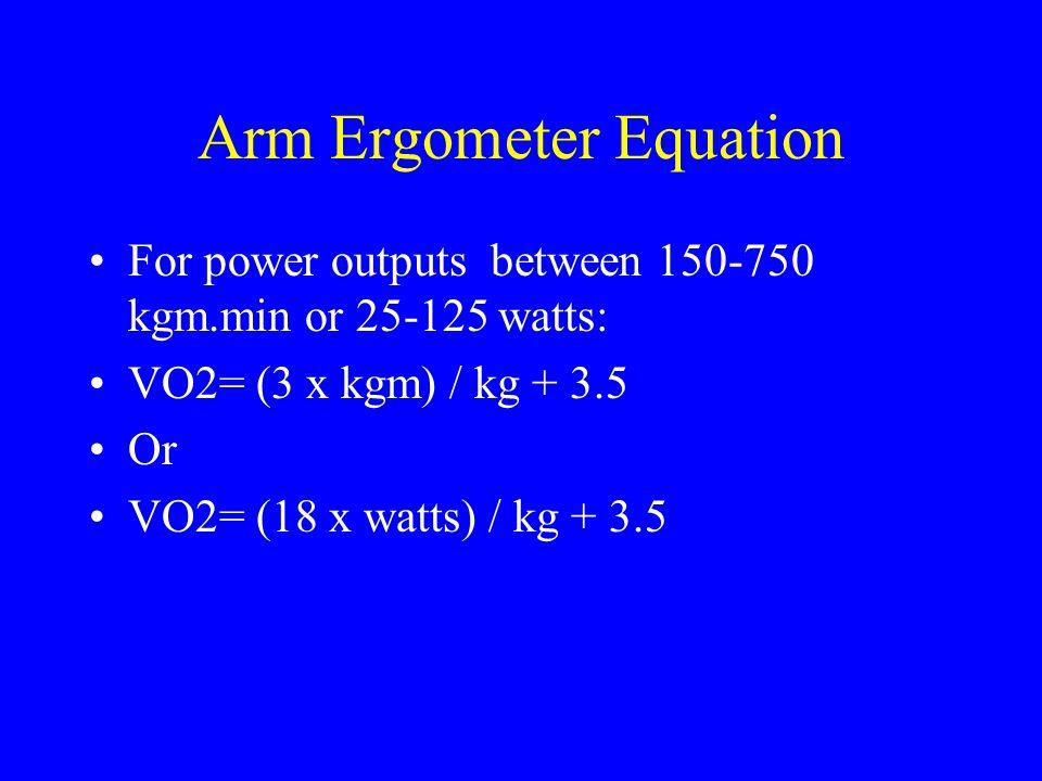 Arm Ergometer Equation For power outputs between 150-750 kgm.min or 25-125 watts: VO2= (3 x kgm) / kg + 3.5 Or VO2= (18 x watts) / kg + 3.5