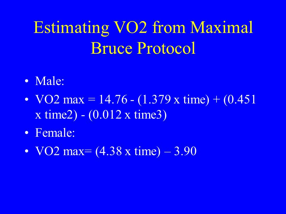 Estimating VO2 from Maximal Bruce Protocol Male: VO2 max = 14.76 - (1.379 x time) + (0.451 x time2) - (0.012 x time3) Female: VO2 max= (4.38 x time) –