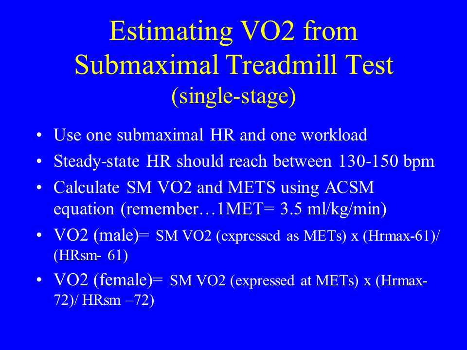 Estimating VO2 from Submaximal Treadmill Test (single-stage) Use one submaximal HR and one workload Steady-state HR should reach between 130-150 bpm C