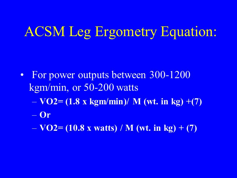ACSM Leg Ergometry Equation: For power outputs between 300-1200 kgm/min, or 50-200 watts –VO2= (1.8 x kgm/min)/ M (wt. in kg) +(7) –Or –VO2= (10.8 x w