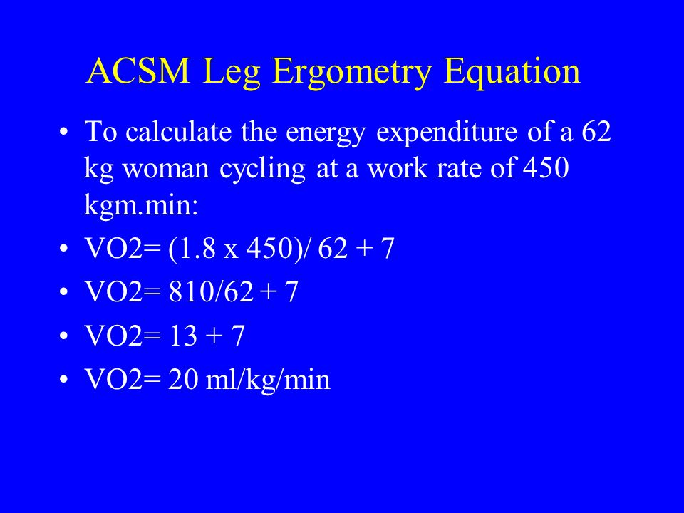 ACSM Leg Ergometry Equation To calculate the energy expenditure of a 62 kg woman cycling at a work rate of 450 kgm.min: VO2= (1.8 x 450)/ 62 + 7 VO2=