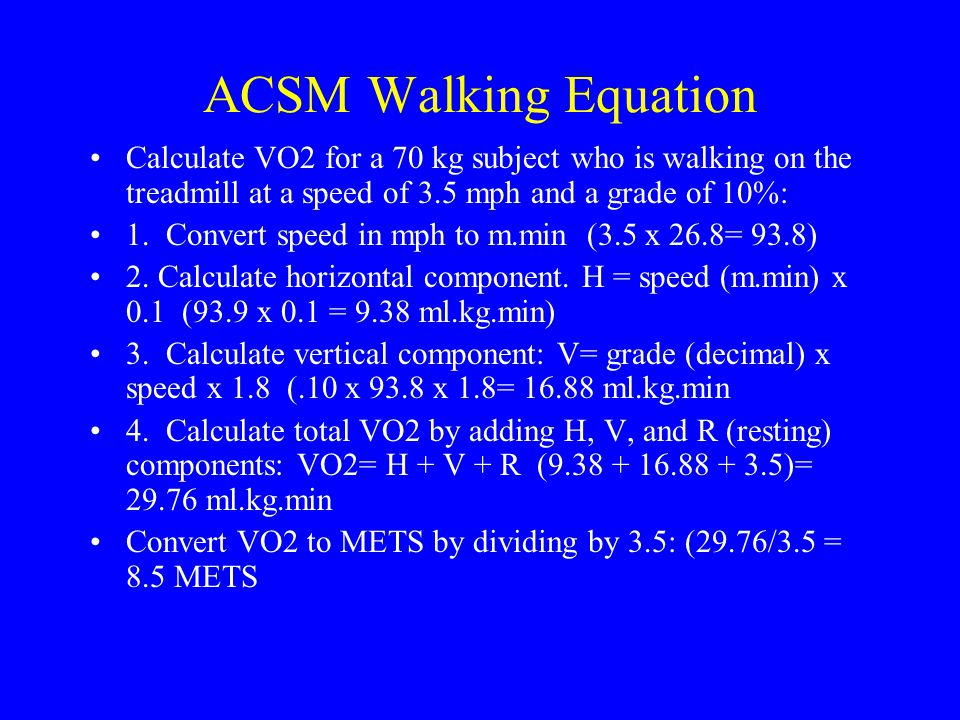 ACSM Walking Equation Calculate VO2 for a 70 kg subject who is walking on the treadmill at a speed of 3.5 mph and a grade of 10%: 1. Convert speed in