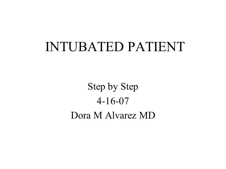 INTUBATED PATIENT Step by Step 4-16-07 Dora M Alvarez MD