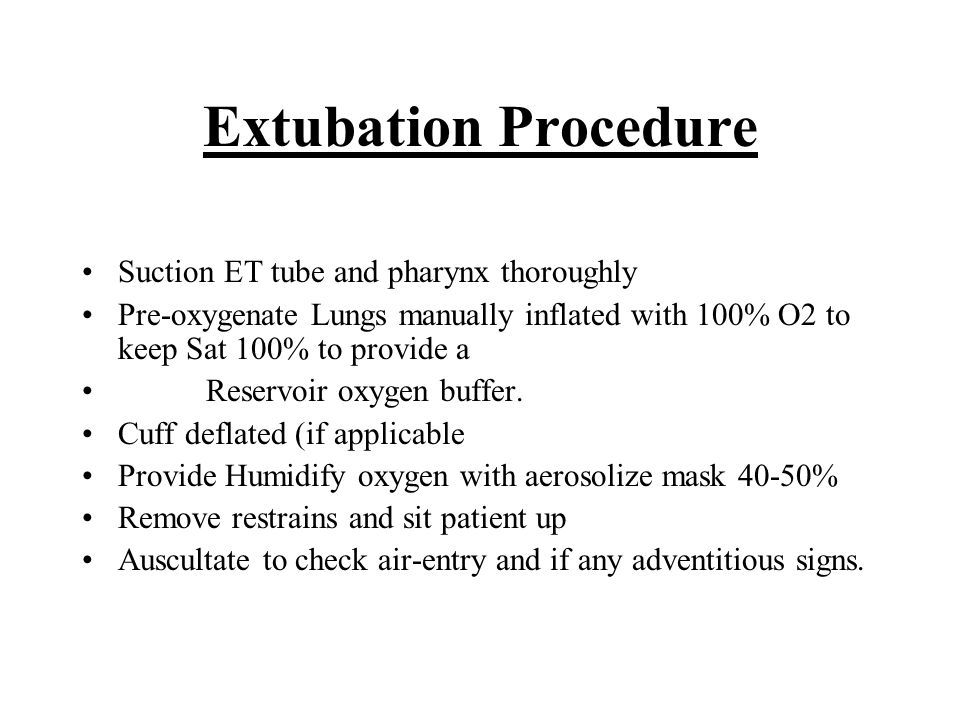 Extubation Procedure Suction ET tube and pharynx thoroughly Pre-oxygenate Lungs manually inflated with 100% O2 to keep Sat 100% to provide a Reservoir
