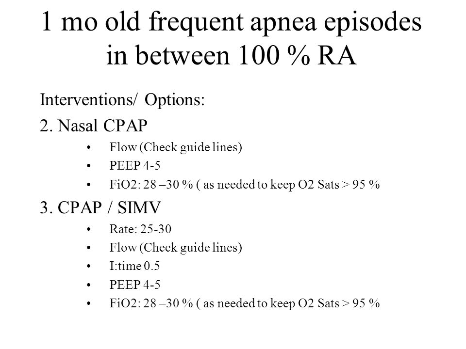 1 mo old frequent apnea episodes in between 100 % RA Interventions/ Options: 2. Nasal CPAP Flow (Check guide lines) PEEP 4-5 FiO2: 28 –30 % ( as neede
