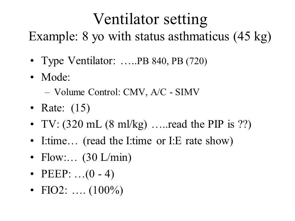 Ventilator setting Example: 8 yo with status asthmaticus (45 kg) Type Ventilator: …..