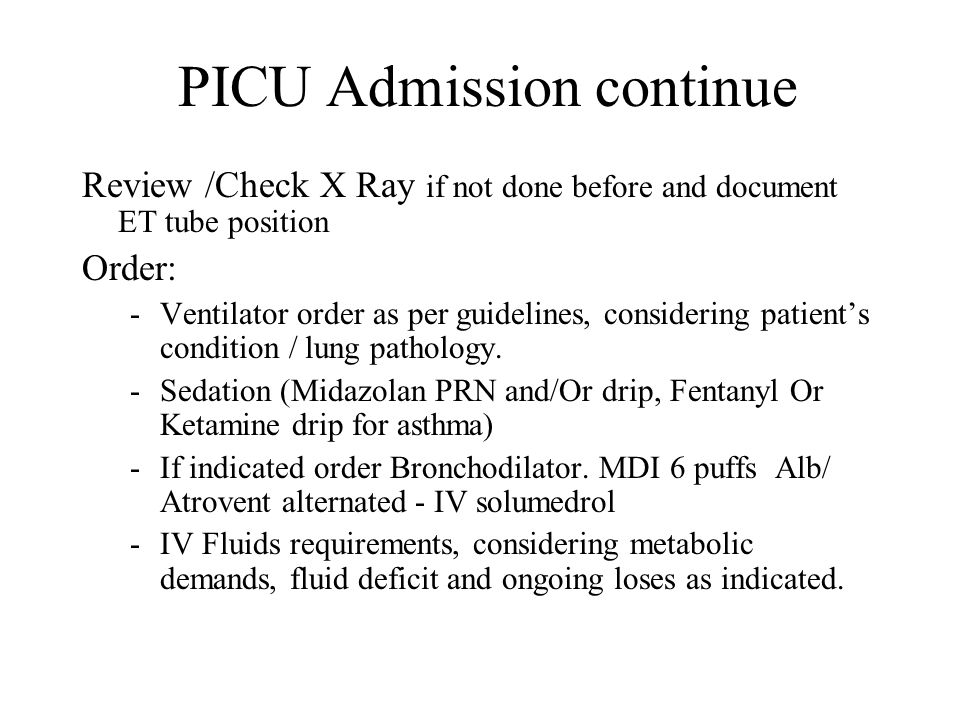 PICU Admission continue Review /Check X Ray if not done before and document ET tube position Order: -Ventilator order as per guidelines, considering p