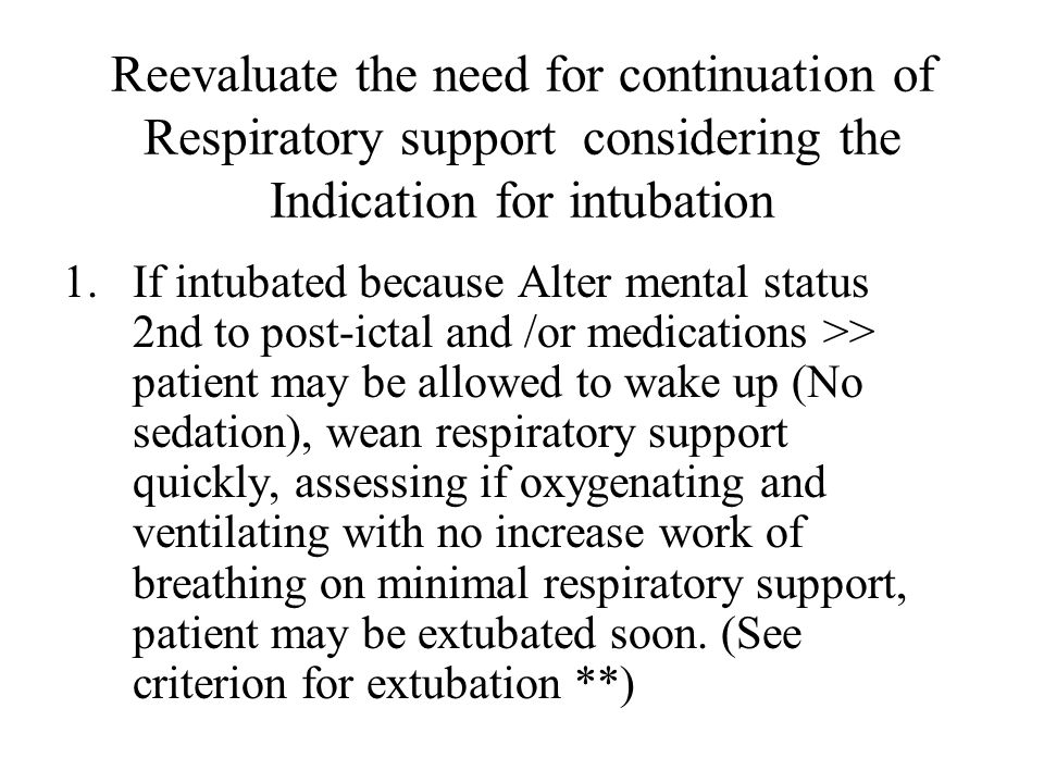 Reevaluate the need for continuation of Respiratory support considering the Indication for intubation 1.If intubated because Alter mental status 2nd t