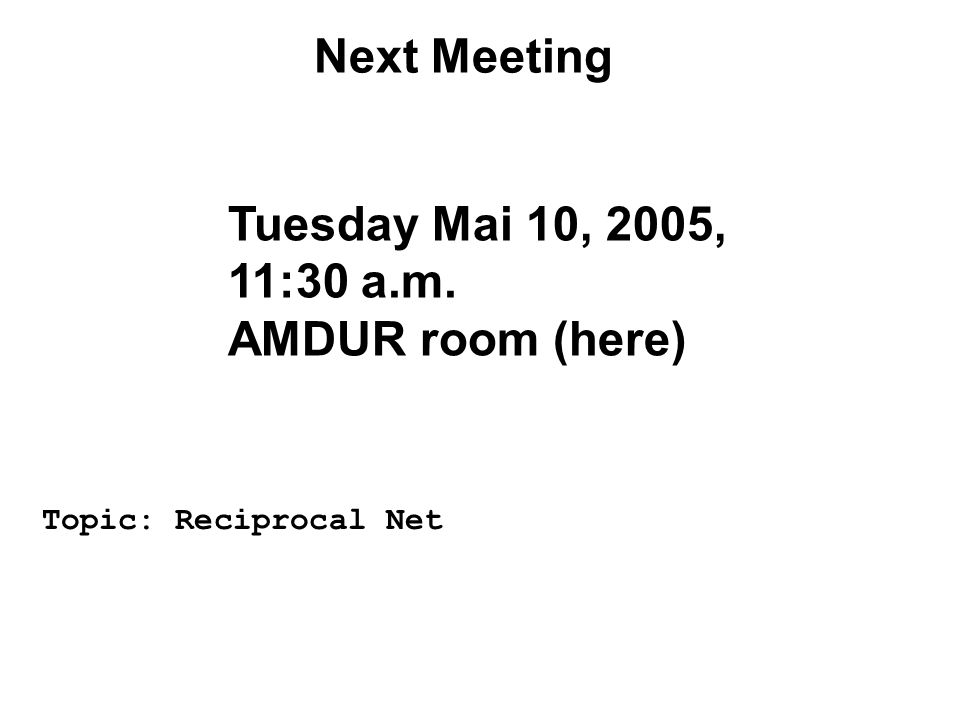 Next Meeting Tuesday Mai 10, 2005, 11:30 a.m. AMDUR room (here) Topic: Reciprocal Net