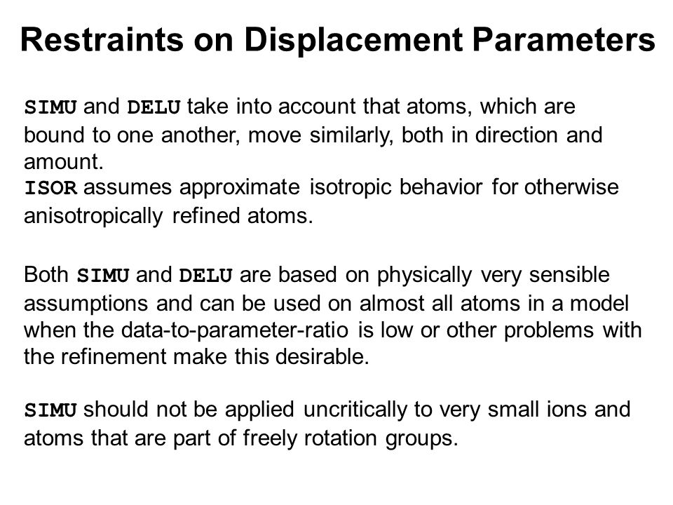 Restraints on Displacement Parameters SIMU and DELU take into account that atoms, which are bound to one another, move similarly, both in direction and amount.