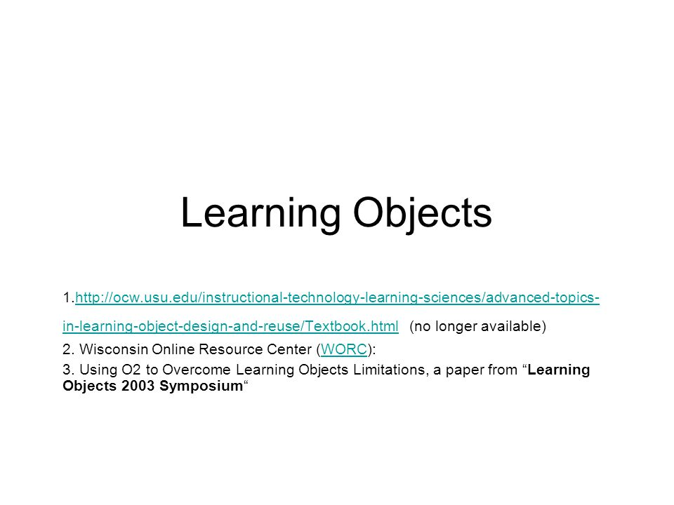 Learning Objects 1.http://ocw.usu.edu/instructional-technology-learning-sciences/advanced-topics- in-learning-object-design-and-reuse/Textbook.html (no longer available)http://ocw.usu.edu/instructional-technology-learning-sciences/advanced-topics- in-learning-object-design-and-reuse/Textbook.html 2.
