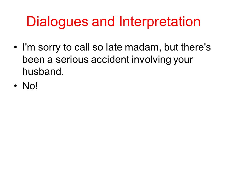 Dialogues and Interpretation I m sorry to call so late madam, but there s been a serious accident involving your husband.