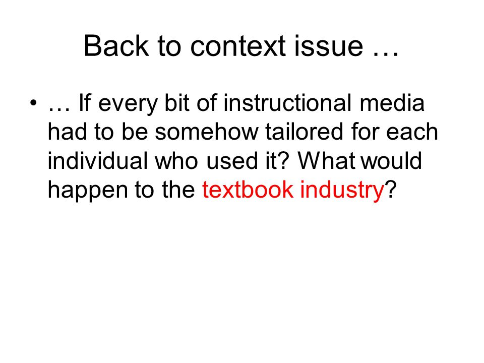 Back to context issue … … If every bit of instructional media had to be somehow tailored for each individual who used it.