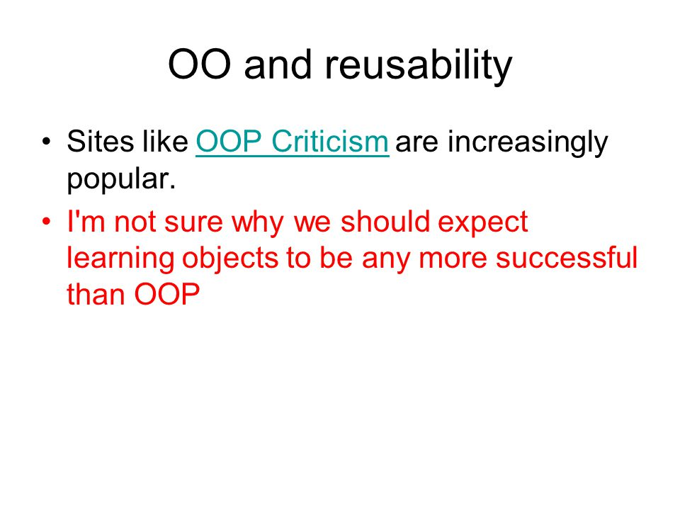 OO and reusability Sites like OOP Criticism are increasingly popular.OOP Criticism I m not sure why we should expect learning objects to be any more successful than OOP