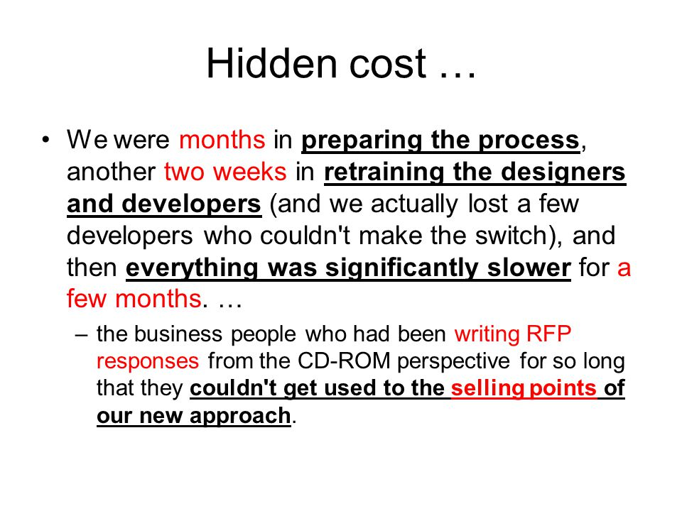 Hidden cost … We were months in preparing the process, another two weeks in retraining the designers and developers (and we actually lost a few developers who couldn t make the switch), and then everything was significantly slower for a few months.