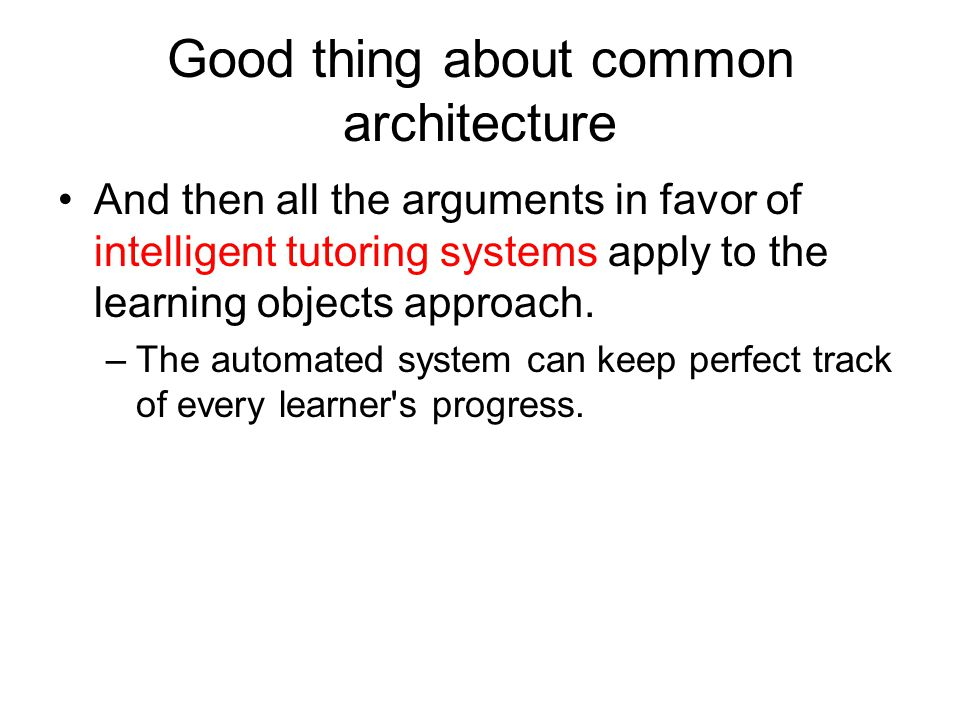 Good thing about common architecture And then all the arguments in favor of intelligent tutoring systems apply to the learning objects approach.