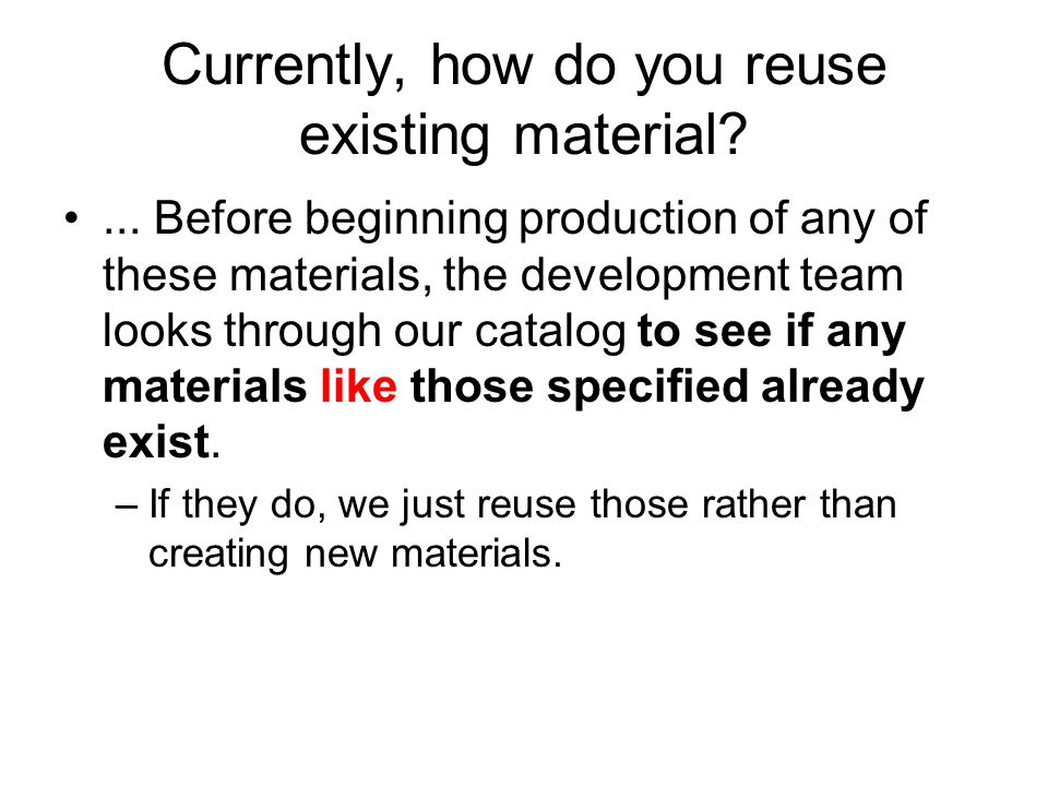 Currently, how do you reuse existing material?...