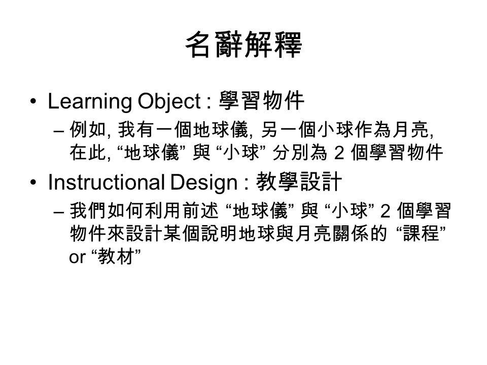 名辭解釋 Learning Object : 學習物件 – 例如, 我有一個地球儀, 另一個小球作為月亮, 在此, 地球儀 與 小球 分別為 2 個學習物件 Instructional Design : 教學設計 – 我們如何利用前述 地球儀 與 小球 2 個學習 物件來設計某個說明地球與月亮關係的 課程 or 教材