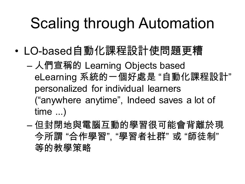 Scaling through Automation LO-based 自動化課程設計使問題更糟 – 人們宣稱的 Learning Objects based eLearning 系統的一個好處是 自動化課程設計 personalized for individual learners ( anywhere anytime , Indeed saves a lot of time...) – 但封閉地與電腦互動的學習很可能會背離於現 今所謂 合作學習 , 學習者社群 或 師徒制 等的教學策略