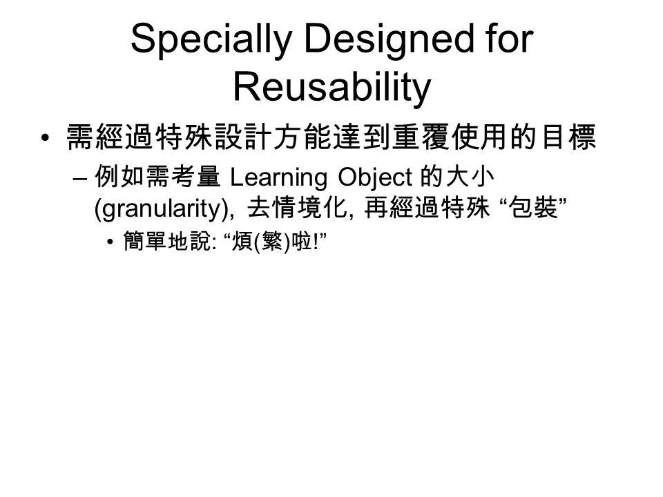 Specially Designed for Reusability 需經過特殊設計方能達到重覆使用的目標 – 例如需考量 Learning Object 的大小 (granularity), 去情境化, 再經過特殊 包裝 簡單地說 : 煩 ( 繁 ) 啦 !