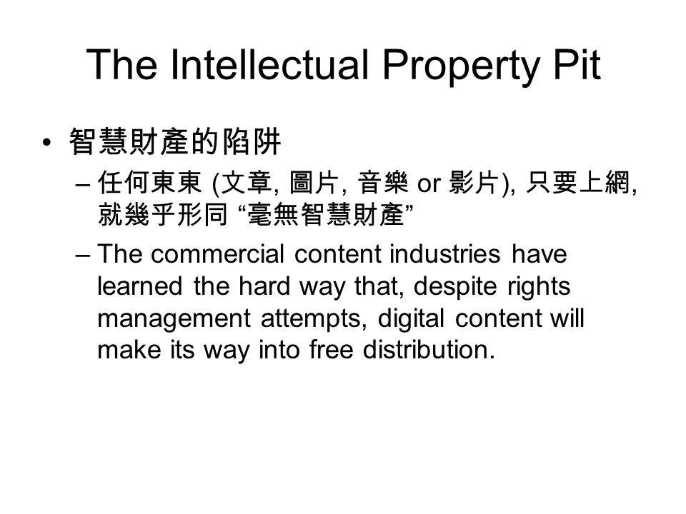 The Intellectual Property Pit 智慧財產的陷阱 – 任何東東 ( 文章, 圖片, 音樂 or 影片 ), 只要上網, 就幾乎形同 毫無智慧財產 –The commercial content industries have learned the hard way that, despite rights management attempts, digital content will make its way into free distribution.