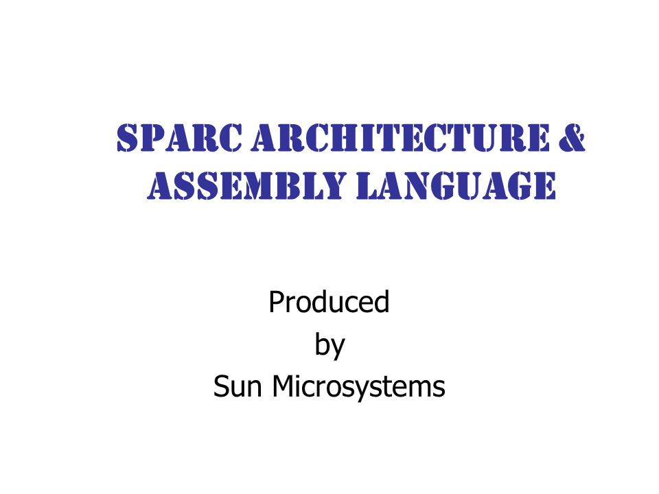 SPARC Architecture & Assembly Language Produced by Sun Microsystems