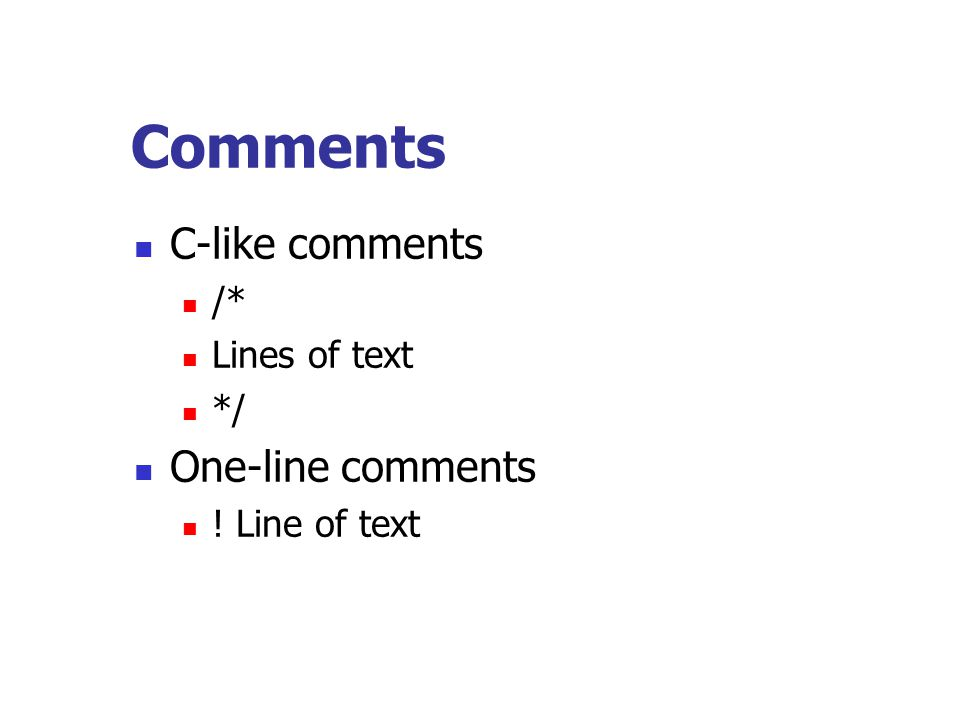 Comments C-like comments /* Lines of text */ One-line comments ! Line of text