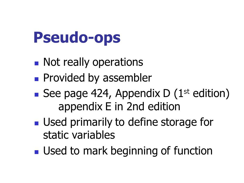 Pseudo-ops Not really operations Provided by assembler See page 424, Appendix D (1 st edition) appendix E in 2nd edition Used primarily to define stor