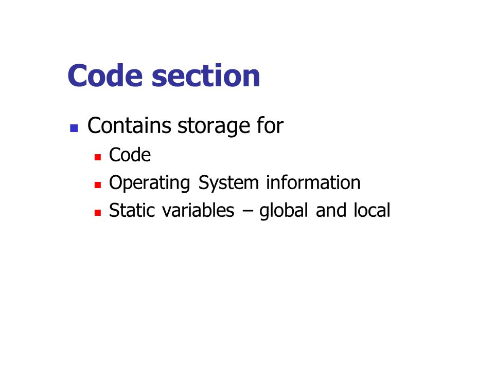 Code section Contains storage for Code Operating System information Static variables – global and local