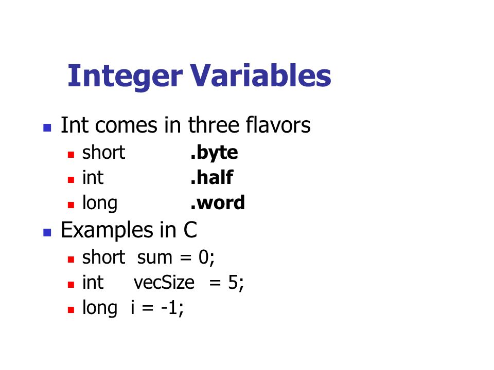 Integer Variables Int comes in three flavors short.byte int.half long.word Examples in C short sum = 0; int vecSize = 5; long i = -1;