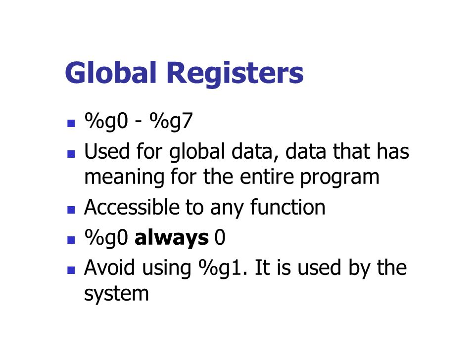 Global Registers %g0 - %g7 Used for global data, data that has meaning for the entire program Accessible to any function %g0 always 0 Avoid using %g1.