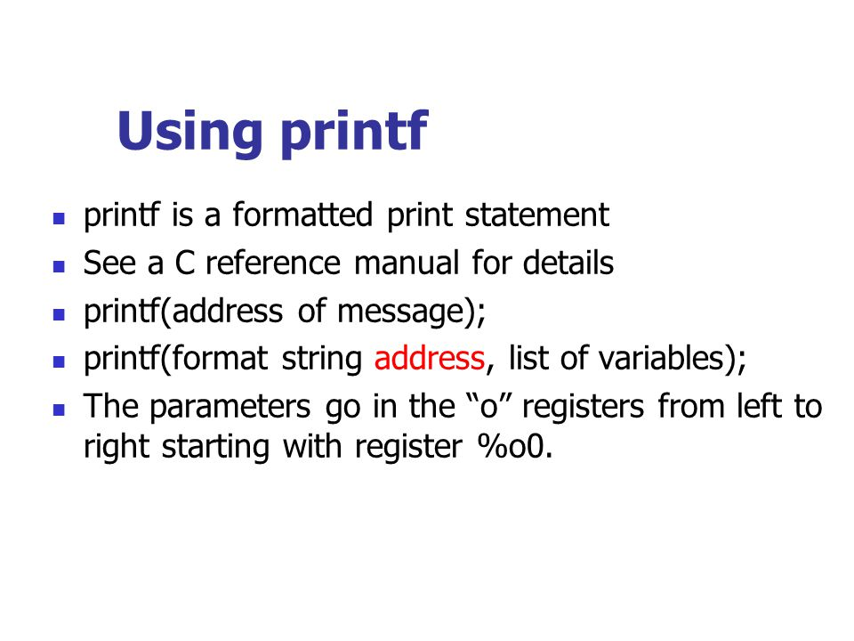Using printf printf is a formatted print statement See a C reference manual for details printf(address of message); printf(format string address, list