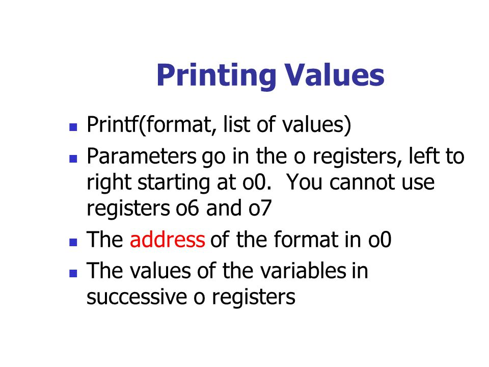 Printf(format, list of values) Parameters go in the o registers, left to right starting at o0. You cannot use registers o6 and o7 The address of the f