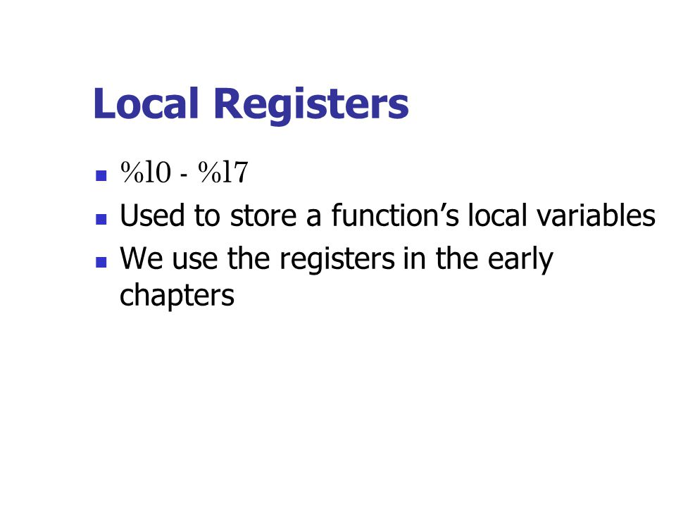 Local Registers %l0 - %l7 Used to store a function's local variables We use the registers in the early chapters