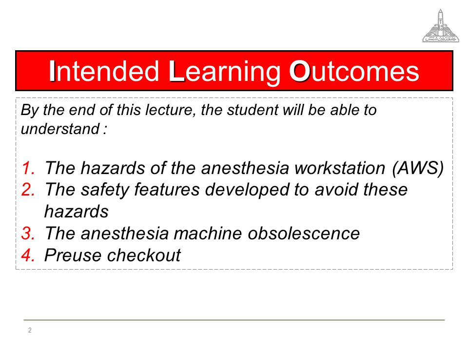 I L O Intended Learning Outcomes By the end of this lecture, the student will be able to understand : 1.The hazards of the anesthesia workstation (AWS