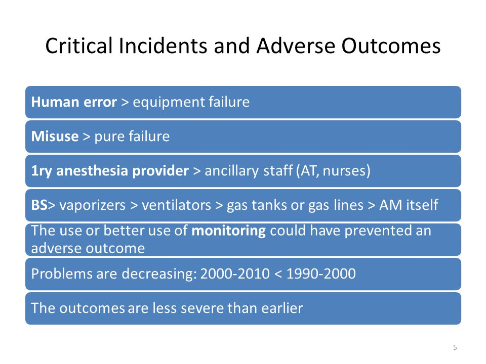 Critical Incidents and Adverse Outcomes Human error > equipment failureMisuse > pure failure1ry anesthesia provider > ancillary staff (AT, nurses)BS> vaporizers > ventilators > gas tanks or gas lines > AM itself The use or better use of monitoring could have prevented an adverse outcome Problems are decreasing: 2000-2010 < 1990-2000The outcomes are less severe than earlier 5
