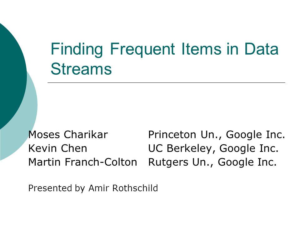 Finding Frequent Items in Data Streams Moses CharikarPrinceton Un., Google Inc. Kevin ChenUC Berkeley, Google Inc. Martin Franch-ColtonRutgers Un., Go