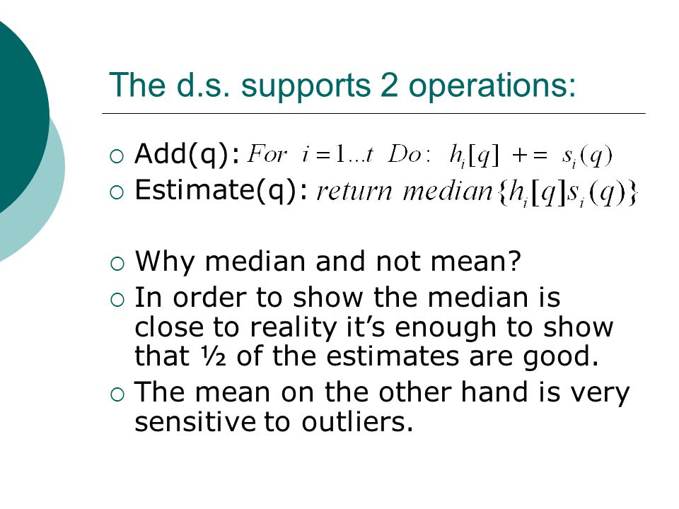 The d.s. supports 2 operations:  Add(q):  Estimate(q):  Why median and not mean?  In order to show the median is close to reality it's enough to s